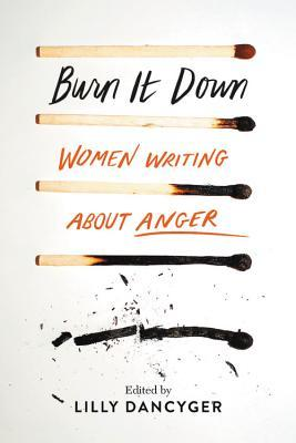 Burn It Down: Women Writing about Anger –  Lilly Dancyger – A Review